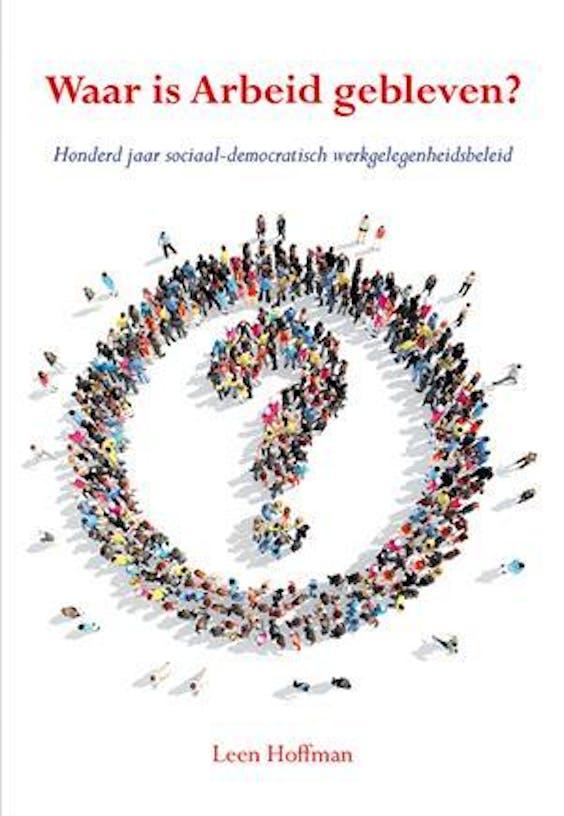 Leen Hoffman: Waar is arbeid gebleven? Honderd jaar sociaal-democratisch werkgelegenheidsbeleid